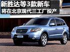 新胜达等3款新车 将在北京现代三工厂投产