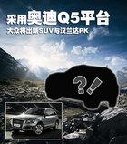 采用奥迪Q5平台 大众将出新SUV与汉兰达PK