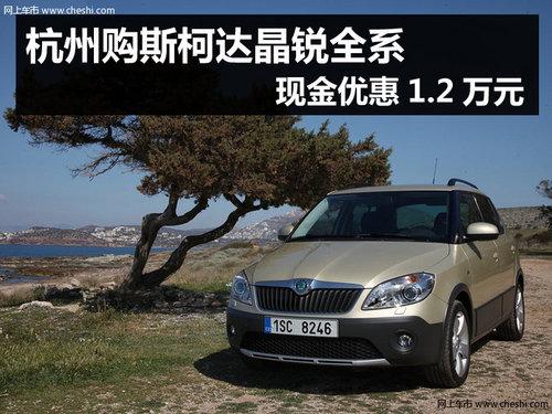杭州购斯柯达晶锐全系 现金优惠1.2万元