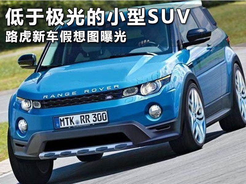 低于极光的小型SUV 路虎新车 假想 图曝光 图片高清图片