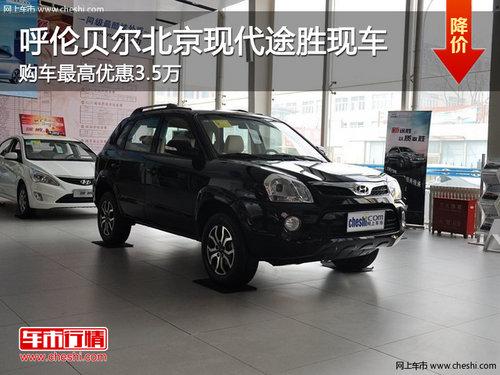 呼伦贝尔北京现代途胜优惠3.5万 有现车