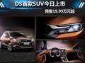 操控出色 DS首款SUV车型DS6于今日上市 预售价19.99万元起