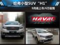 """哈弗小SUV""""H1""""/9月底上市 预计6万起售"""