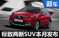 东风标致两款新SUV本月发布 含大小车型