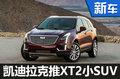 凯迪拉克研发XT2小型SUV 竞争奥迪Q1