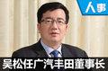 广汽集团人事变动 吴松任广汽丰田董事长