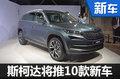 斯柯达三年将在华推10款新车 含多款SUV