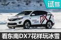老司机教你花样玩冰雪 东南DX7冰雪体验
