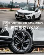 10万块钱你就能拥有的运动SUV 试驾东南DX3X