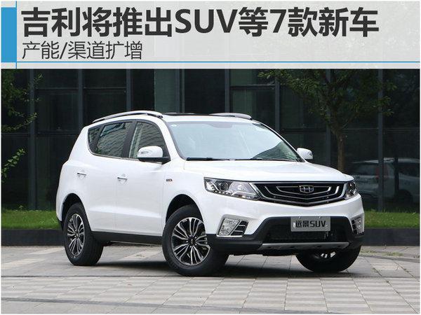 吉利将推出SUV等7款新车 产能/渠道扩增-图1
