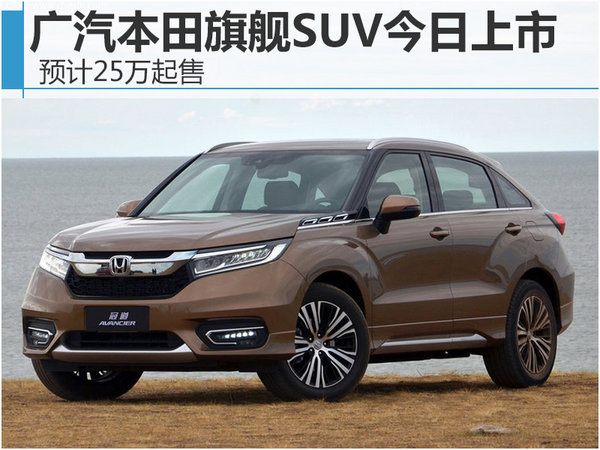 广汽本田旗舰SUV今日上市 预计25万起售