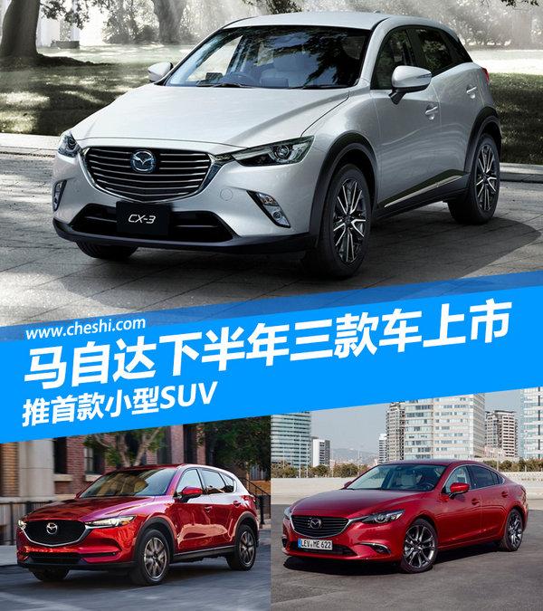 马自达下半年三款新车上市 推首款小型SUV-图1