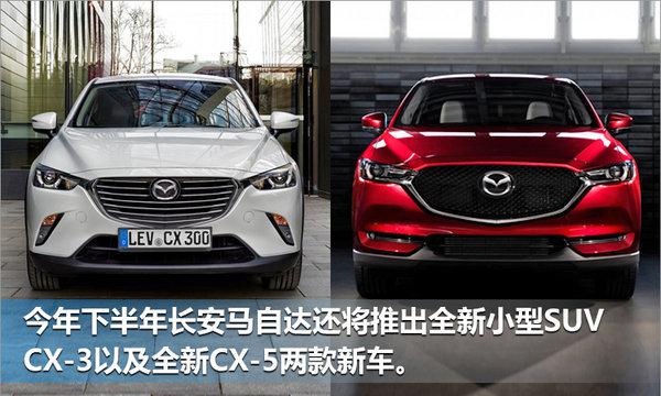 长安马自达上半年销量下滑 小型SUV入华助阵-图5