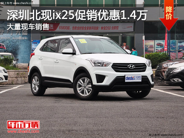 车市编辑从深圳北京现代4S店了解到,北现ix25最高优惠1.4万元,高清图片