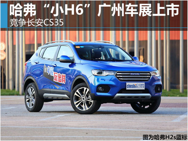 """哈弗""""小H6""""广州车展上市 竞争长安CS35-图1"""