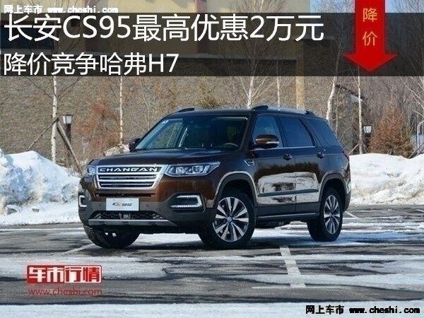 长安CS95最高优惠2万元 降价竞争哈弗H7-图1